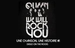 "UNE CHANSON, UNE HISTOIRE #1 - QUEEN ""WE WILL ROCK YOU"" @ DIEGO ON THE ROCKS"